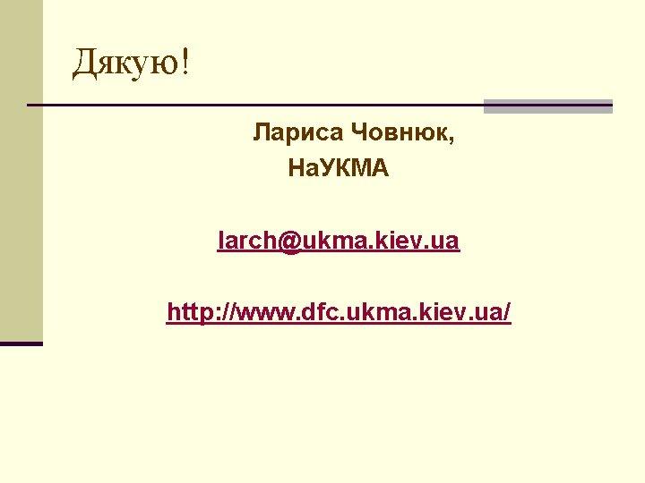 Дякую! Лариса Човнюк, На. УКМА larch@ukma. kiev. ua http: //www. dfc. ukma. kiev. ua/