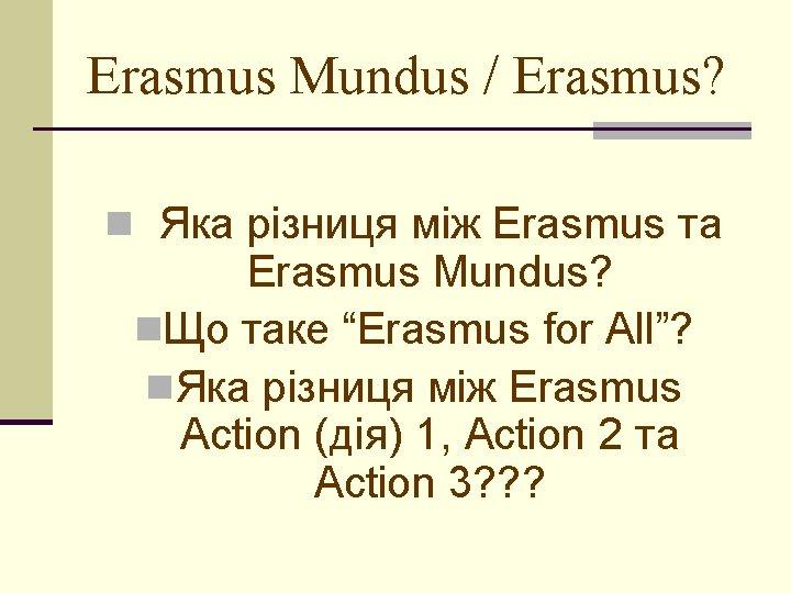 Erasmus Mundus / Erasmus? n Яка різниця між Erasmus та Erasmus Mundus? n. Що