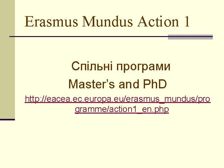 Erasmus Mundus Action 1 Спільні програми Master's and Ph. D http: //eacea. ec. europa.