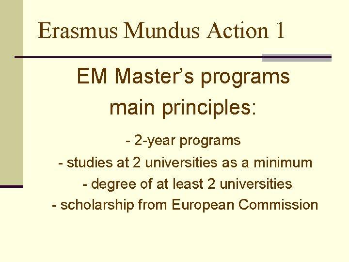 Erasmus Mundus Action 1 EM Master's programs main principles: - 2 -year programs -