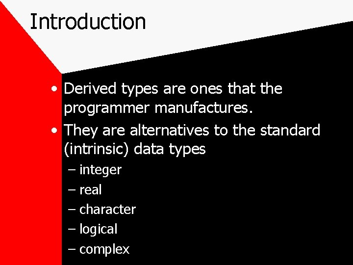 Introduction • Derived types are ones that the programmer manufactures. • They are alternatives