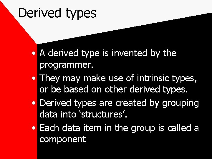 Derived types • A derived type is invented by the programmer. • They make