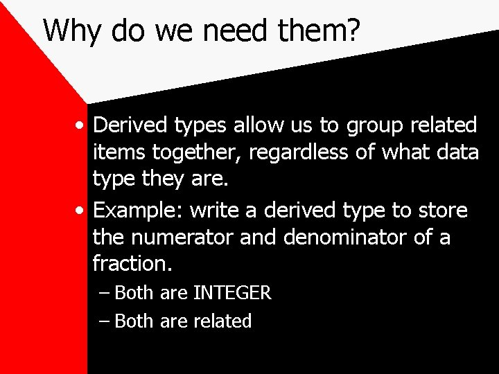 Why do we need them? • Derived types allow us to group related items