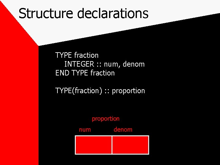 Structure declarations TYPE fraction INTEGER : : num, denom END TYPE fraction TYPE(fraction) :