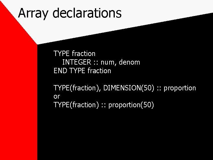 Array declarations TYPE fraction INTEGER : : num, denom END TYPE fraction TYPE(fraction), DIMENSION(50)