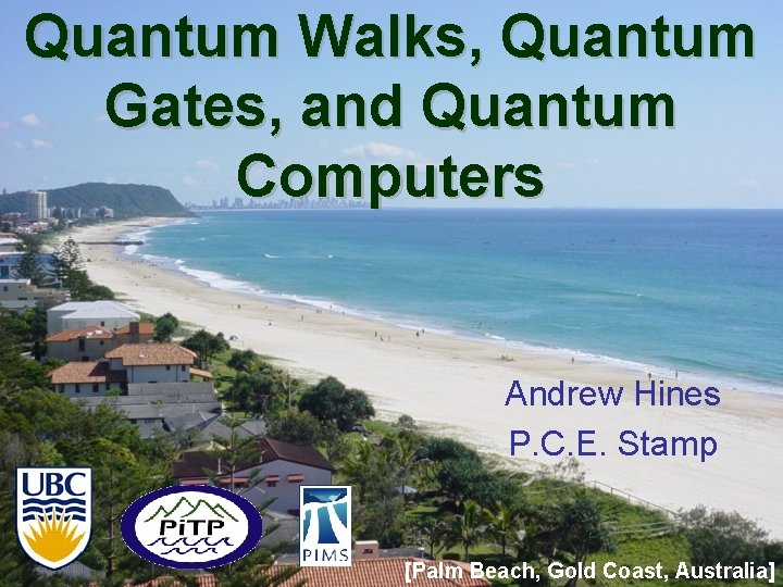 Quantum Walks, Quantum Gates, and Quantum Computers Andrew Hines P. C. E. Stamp [Palm