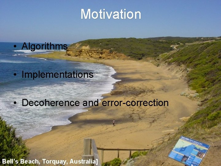Motivation • Algorithms • Implementations • Decoherence and error-correction Bell's Beach, Torquay, Australia]