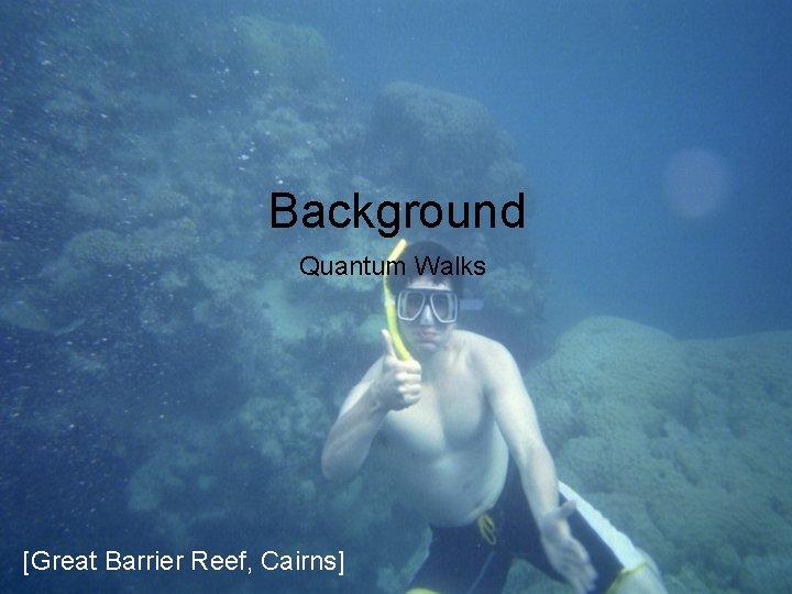 Background Quantum Walks [Great Barrier Reef, Cairns]