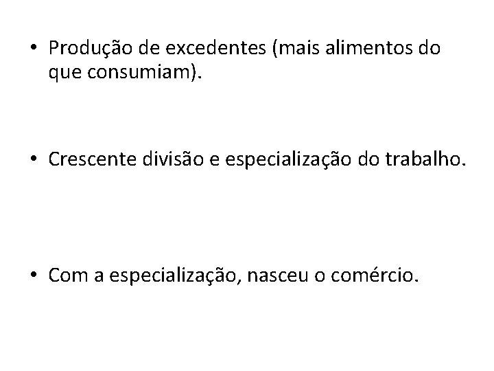 • Produção de excedentes (mais alimentos do que consumiam). • Crescente divisão e