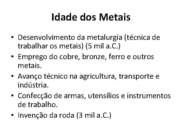 Idade dos Metais • Desenvolvimento da metalurgia (técnica de trabalhar os metais) (5 mil