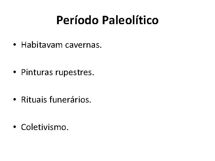 Período Paleolítico • Habitavam cavernas. • Pinturas rupestres. • Rituais funerários. • Coletivismo.