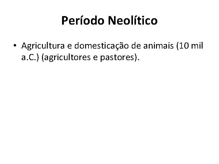 Período Neolítico • Agricultura e domesticação de animais (10 mil a. C. ) (agricultores