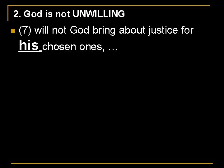 2. God is not UNWILLING n (7) will not God bring about justice for