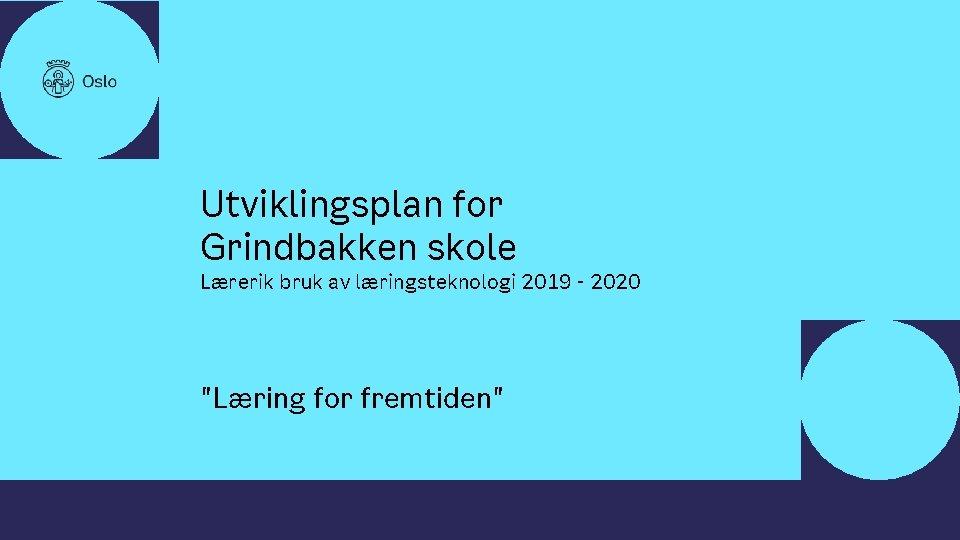 • • Utviklingsplan for Grindbakken skole Lærerik bruk av læringsteknologi 2019 - 2020