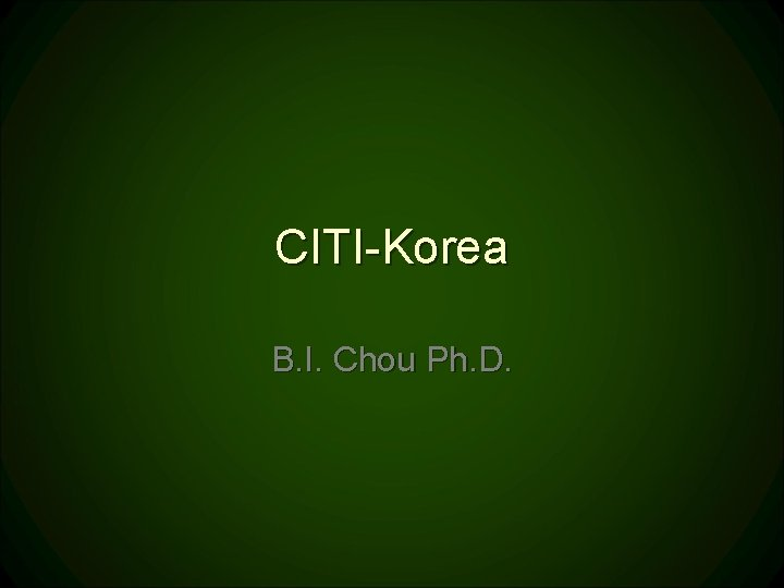 CITI-Korea B. I. Chou Ph. D.