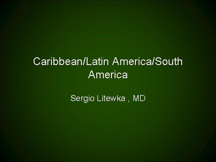 Caribbean/Latin America/South America Sergio Litewka , MD