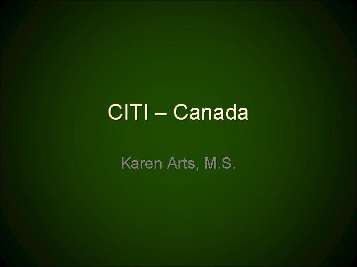 CITI – Canada Karen Arts, M. S.