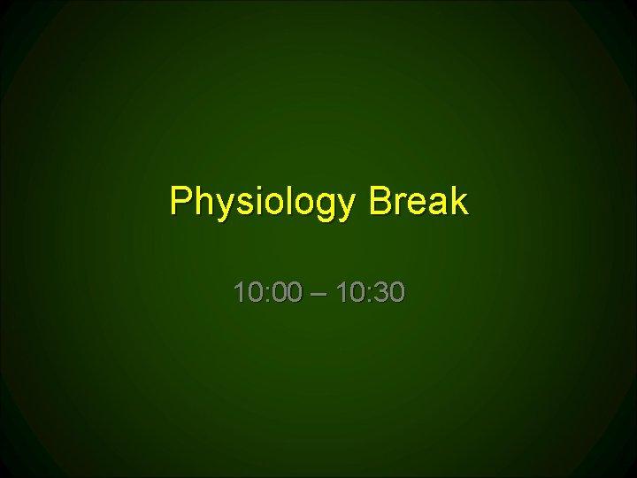 Physiology Break 10: 00 – 10: 30