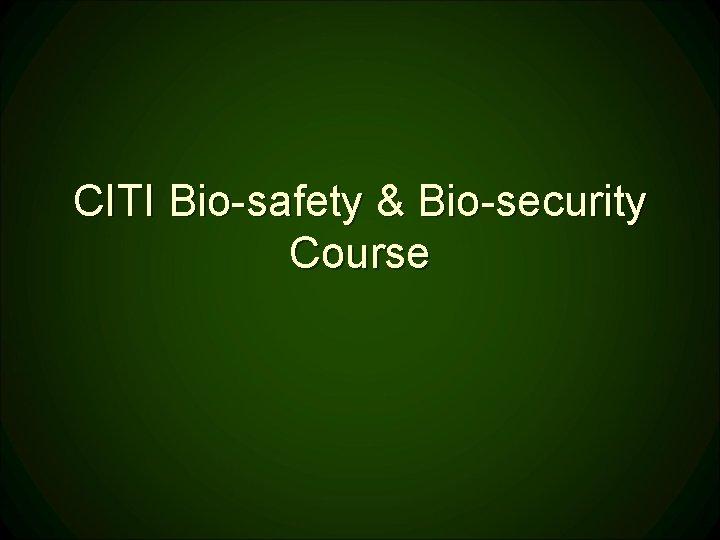 CITI Bio-safety & Bio-security Course