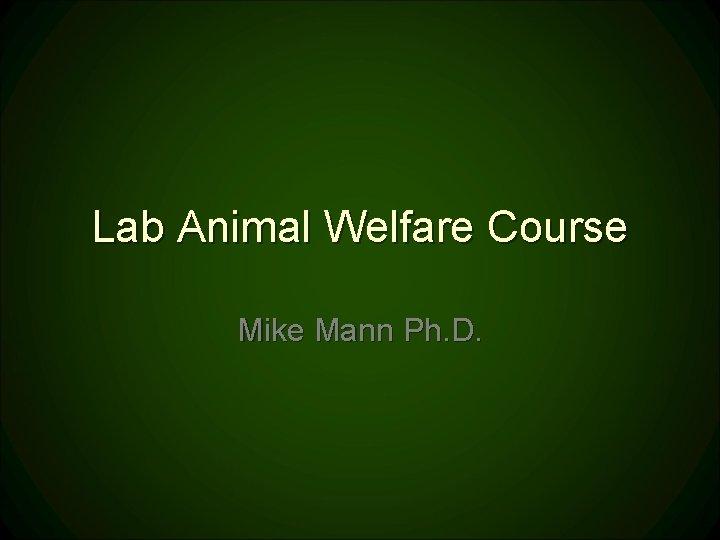 Lab Animal Welfare Course Mike Mann Ph. D.