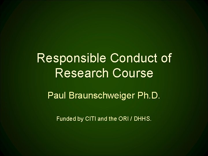 Responsible Conduct of Research Course Paul Braunschweiger Ph. D. Funded by CITI and the