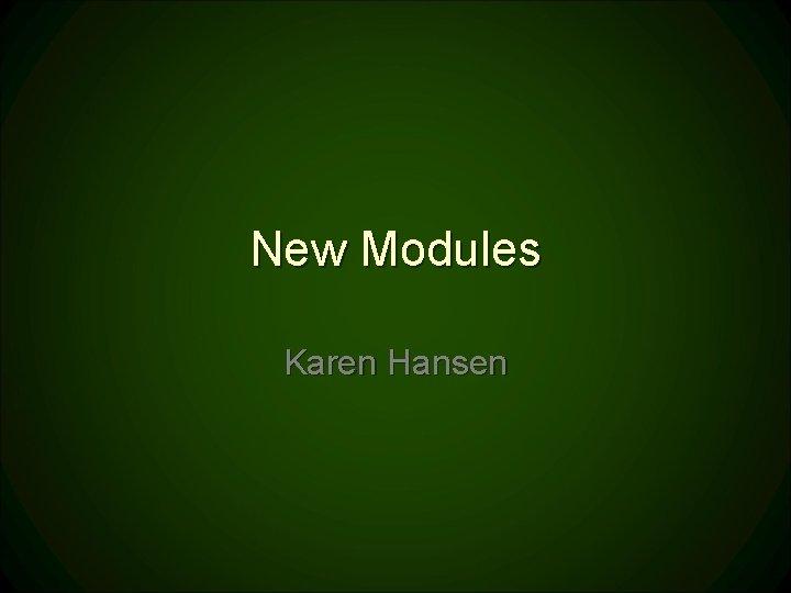 New Modules Karen Hansen