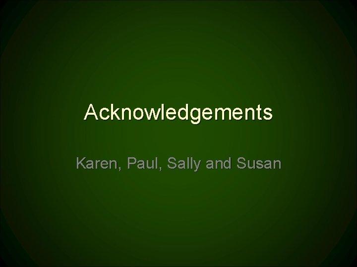 Acknowledgements Karen, Paul, Sally and Susan