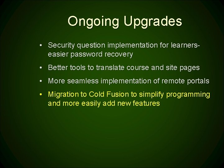 Ongoing Upgrades • Security question implementation for learnerseasier password recovery • Better tools to