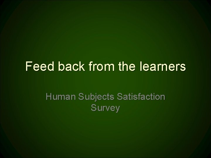Feed back from the learners Human Subjects Satisfaction Survey
