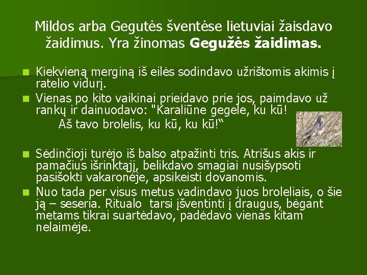 Mildos arba Gegutės šventėse lietuviai žaisdavo žaidimus. Yra žinomas Gegužės žaidimas. Kiekvieną merginą iš