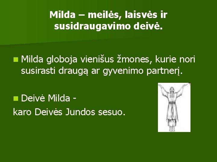 Milda – meilės, laisvės ir susidraugavimo deivė. n Milda globoja vienišus žmones, kurie nori