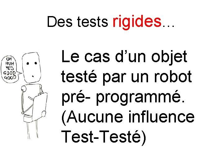 Des tests rigides… Le cas d'un objet testé par un robot pré- programmé. (Aucune