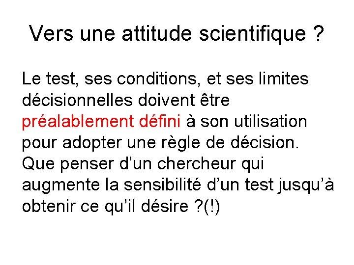 Vers une attitude scientifique ? Le test, ses conditions, et ses limites décisionnelles doivent