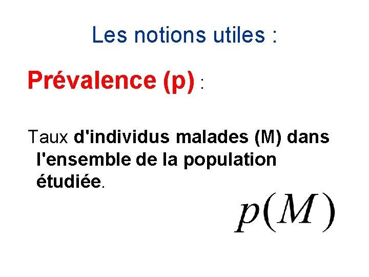 Les notions utiles : Prévalence (p) : Taux d'individus malades (M) dans l'ensemble de