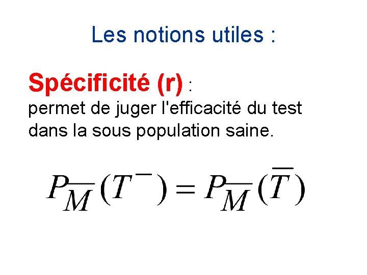 Les notions utiles : Spécificité (r) : permet de juger l'efficacité du test dans