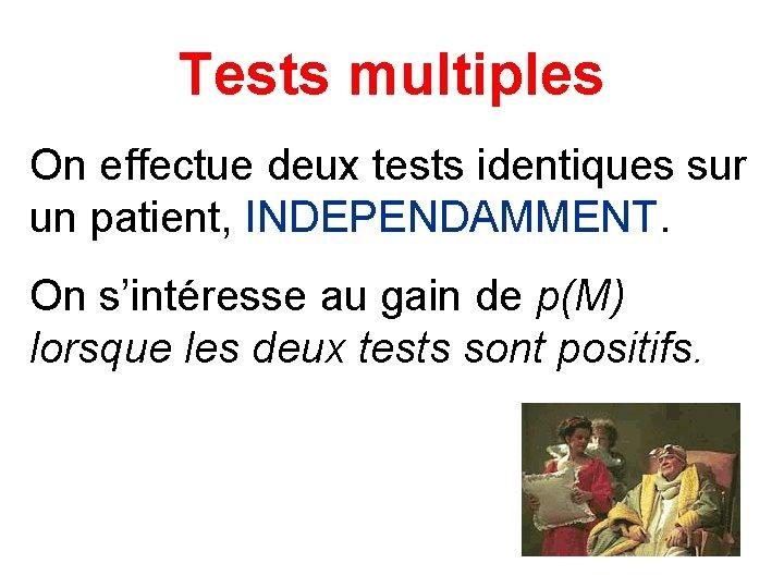 Tests multiples On effectue deux tests identiques sur un patient, INDEPENDAMMENT. On s'intéresse au