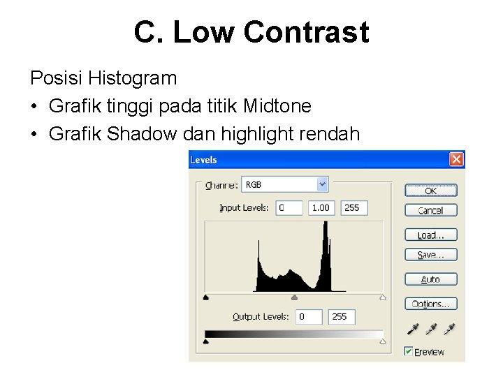 C. Low Contrast Posisi Histogram • Grafik tinggi pada titik Midtone • Grafik Shadow