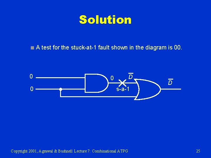 Solution ■ A test for the stuck-at-1 fault shown in the diagram is 00.