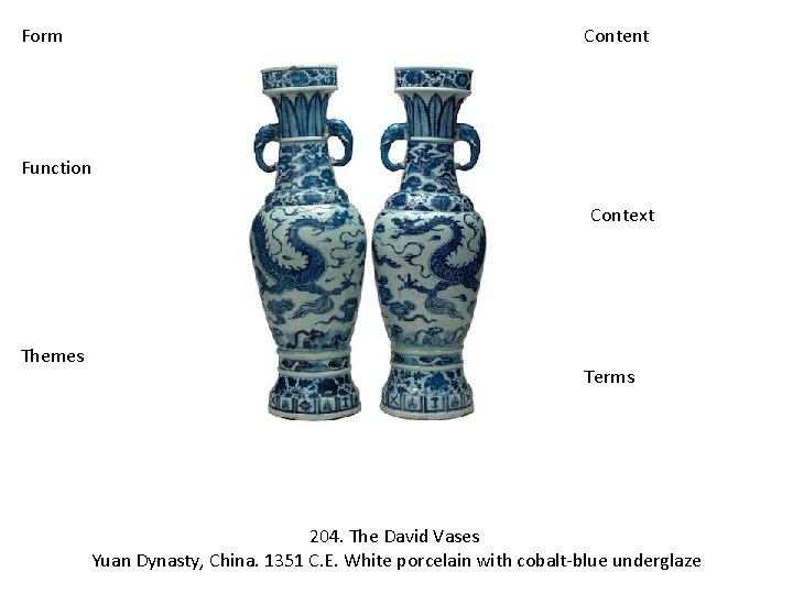 Form Content Function Context Themes Terms 204. The David Vases Yuan Dynasty, China. 1351