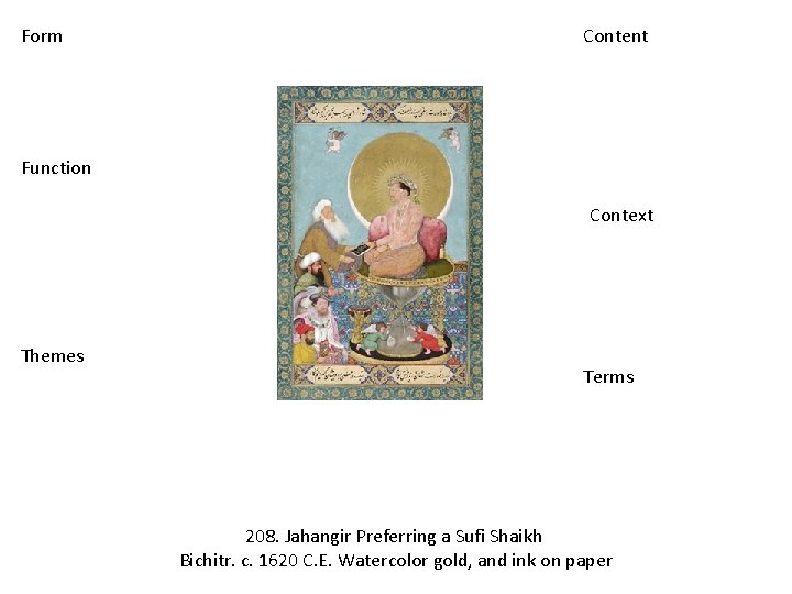 Form Content Function Context Themes Terms 208. Jahangir Preferring a Sufi Shaikh Bichitr. c.