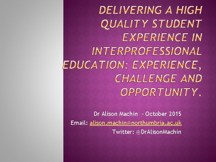 Dr Alison Machin - October 2015 Email: alison. machin@northumbria. ac. uk Twitter: @Dr. Alison.