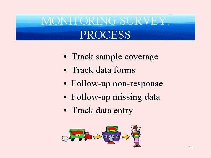 MONITORING SURVEY: PROCESS • • • Track sample coverage Track data forms Follow-up non-response