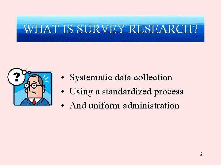 WHAT IS SURVEY RESEARCH? • Systematic data collection • Using a standardized process •