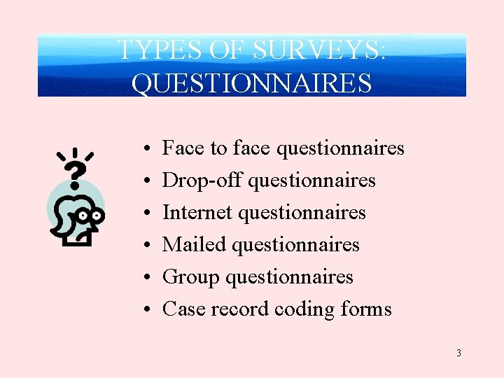 TYPES OF SURVEYS: QUESTIONNAIRES • • • Face to face questionnaires Drop-off questionnaires Internet
