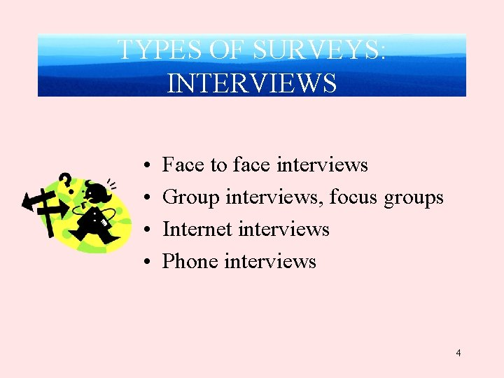 TYPES OF SURVEYS: INTERVIEWS • • Face to face interviews Group interviews, focus groups