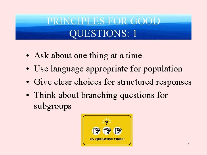 PRINCIPLES FOR GOOD QUESTIONS: 1 • • Ask about one thing at a time