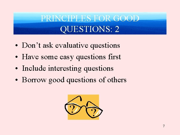 PRINCIPLES FOR GOOD QUESTIONS: 2 • • Don't ask evaluative questions Have some easy
