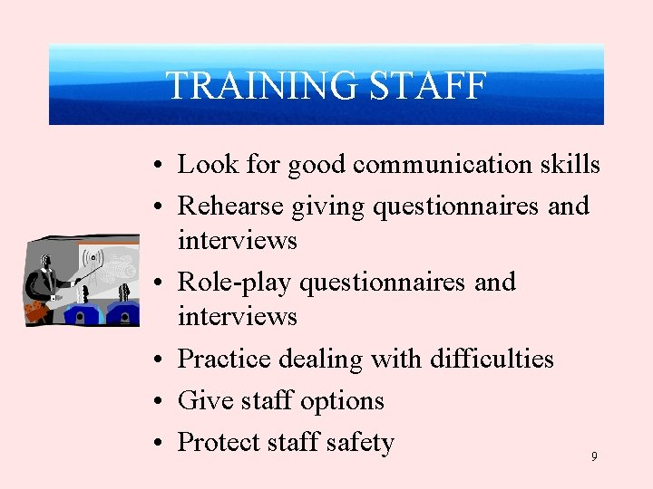 TRAINING STAFF • Look for good communication skills • Rehearse giving questionnaires and interviews