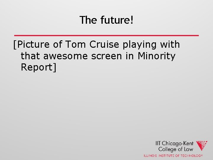 The future! [Picture of Tom Cruise playing with that awesome screen in Minority Report]