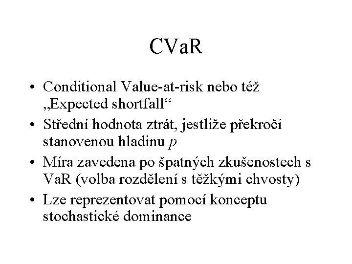 """CVa. R • Conditional Value-at-risk nebo též """"Expected shortfall"""" • Střední hodnota ztrát, jestliže"""